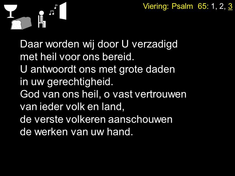 Viering: Psalm 65: 1, 2, 3 Daar worden wij door U verzadigd met heil voor ons bereid. U antwoordt ons met grote daden in uw gerechtigheid. God van ons