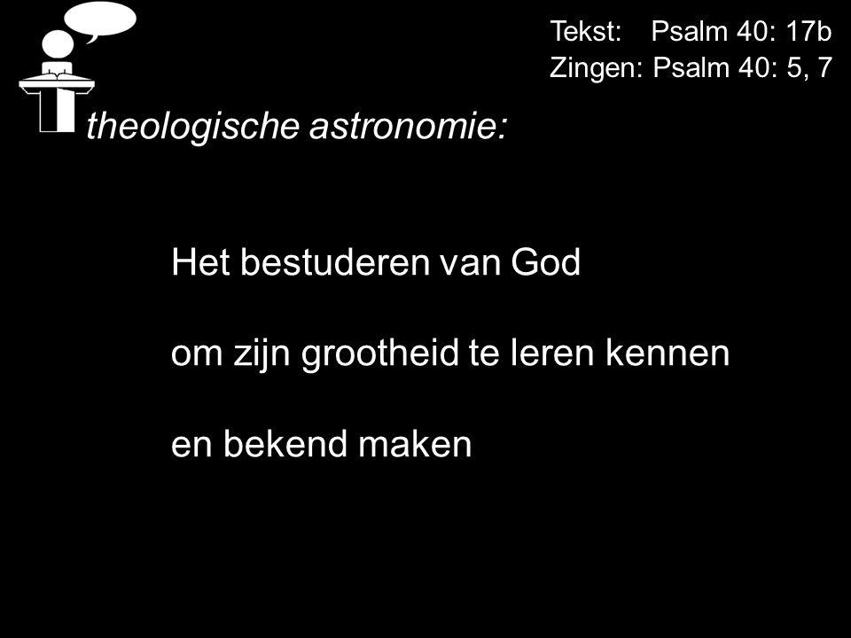 Tekst: Psalm 40: 17b Zingen: Psalm 40: 5, 7 theologische astronomie: Het bestuderen van God om zijn grootheid te leren kennen en bekend maken