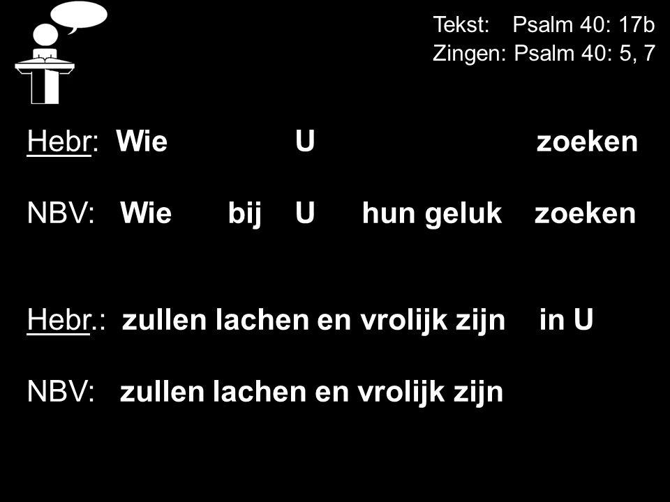 Tekst: Psalm 40: 17b Zingen: Psalm 40: 5, 7 Hebr: WieU zoeken NBV: Wie bij U hun geluk zoeken Hebr.: zullen lachen en vrolijk zijn in U NBV: zullen la