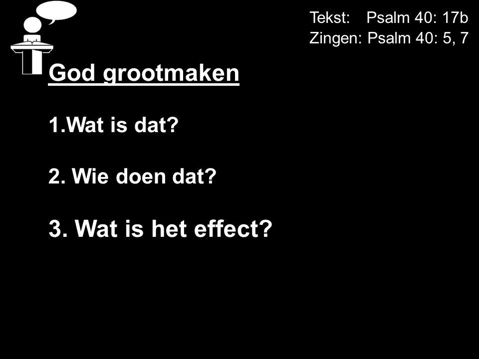 Tekst: Psalm 40: 17b Zingen: Psalm 40: 5, 7 God grootmaken 1.Wat is dat? 2. Wie doen dat? 3. Wat is het effect?
