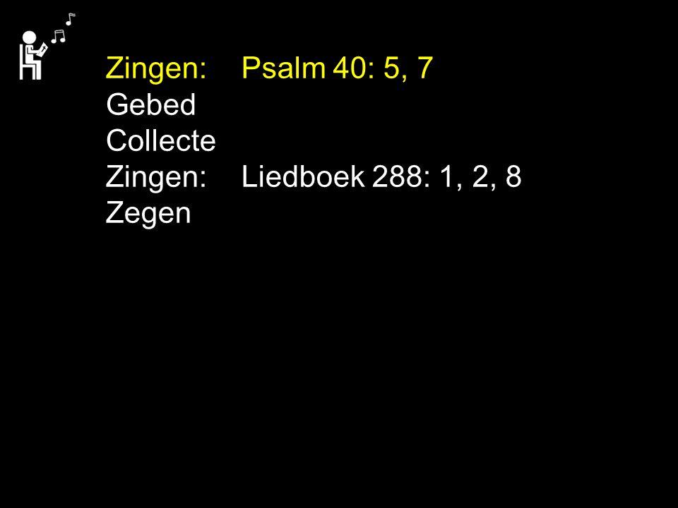 Zingen:Psalm 40: 5, 7 Gebed Collecte Zingen:Liedboek 288: 1, 2, 8 Zegen