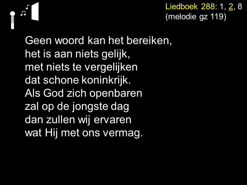 Liedboek 288: 1, 2, 8 (melodie gz 119) Geen woord kan het bereiken, het is aan niets gelijk, met niets te vergelijken dat schone koninkrijk. Als God z