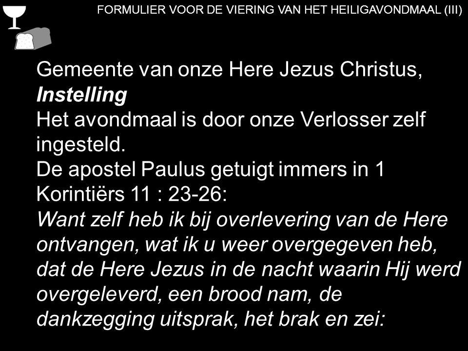 FORMULIER VOOR DE VIERING VAN HET HEILIGAVONDMAAL (III) Gemeente van onze Here Jezus Christus, Instelling Het avondmaal is door onze Verlosser zelf in