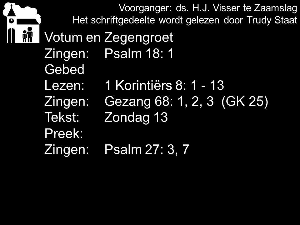 Voorganger: ds. H.J. Visser te Zaamslag Het schriftgedeelte wordt gelezen door Trudy Staat Votum en Zegengroet Zingen: Psalm 18: 1 Gebed Lezen:1 Korin