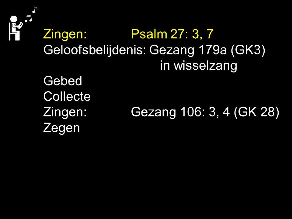 Zingen:Psalm 27: 3, 7 Geloofsbelijdenis: Gezang 179a (GK3) in wisselzang Gebed Collecte Zingen:Gezang 106: 3, 4 (GK 28) Zegen