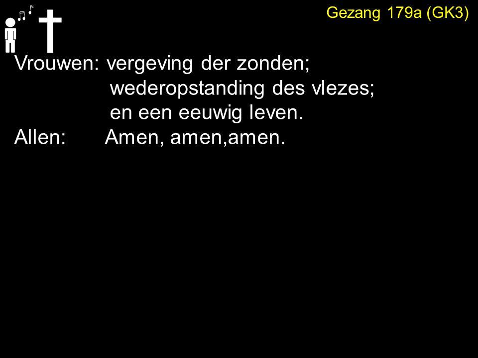 Gezang 179a (GK3) Vrouwen: vergeving der zonden; wederopstanding des vlezes; en een eeuwig leven. Allen: Amen, amen,amen.