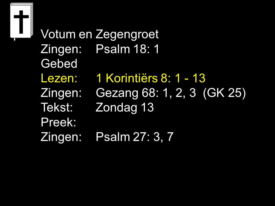 Votum en Zegengroet Zingen: Psalm 18: 1 Gebed Lezen:1 Korintiërs 8: 1 - 13 Zingen:Gezang 68: 1, 2, 3 (GK 25) Tekst:Zondag 13 Preek: Zingen:Psalm 27: 3