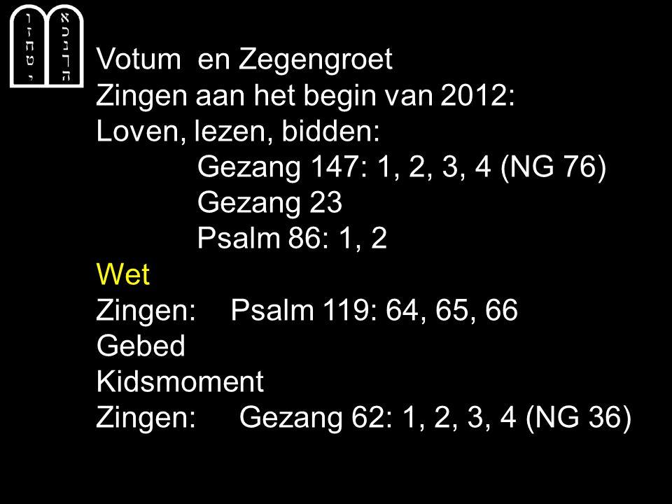 Votum en Zegengroet Zingen aan het begin van 2012: Loven, lezen, bidden: Gezang 147: 1, 2, 3, 4 (NG 76) Gezang 23 Psalm 86: 1, 2 Wet Zingen: Psalm 119: 64, 65, 66 Gebed Kidsmoment Zingen: Gezang 62: 1, 2, 3, 4 (NG 36)