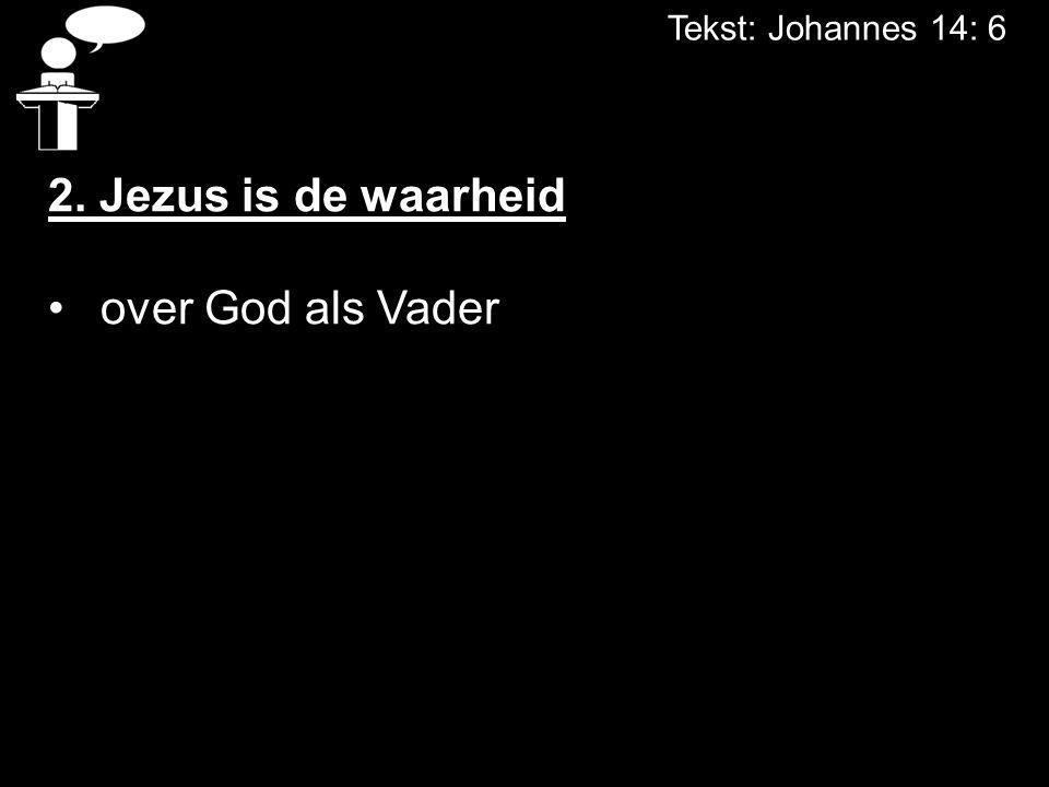 Tekst: Johannes 14: 6 2. Jezus is de waarheid over God als Vader