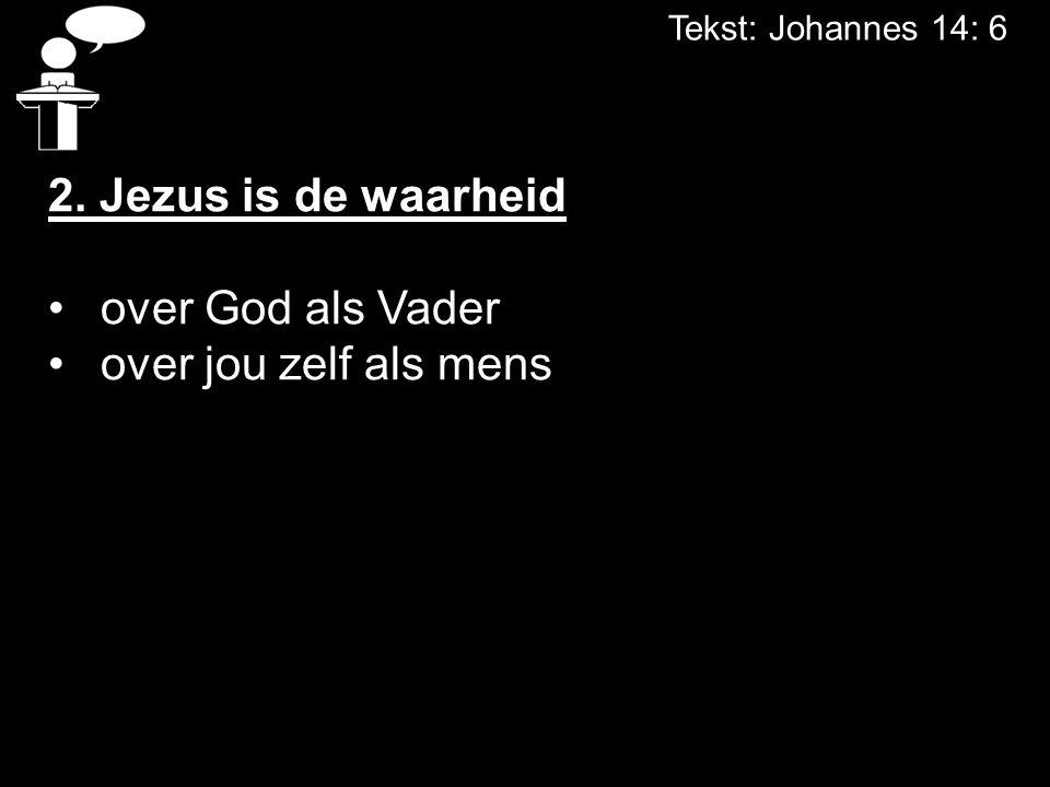 Tekst: Johannes 14: 6 2. Jezus is de waarheid over God als Vader over jou zelf als mens