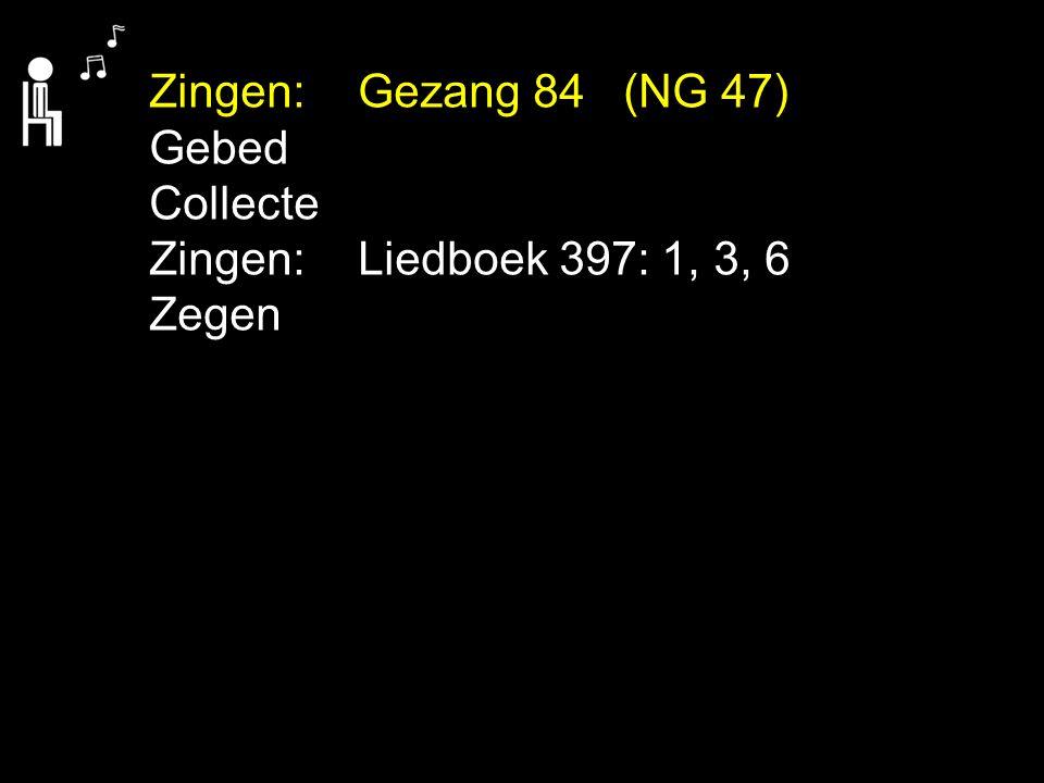 Zingen:Gezang 84 (NG 47) Gebed Collecte Zingen: Liedboek 397: 1, 3, 6 Zegen