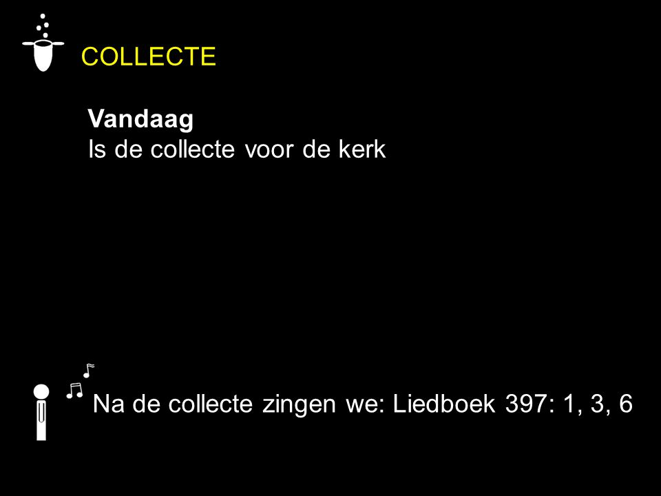 COLLECTE Vandaag Is de collecte voor de kerk Na de collecte zingen we: Liedboek 397: 1, 3, 6