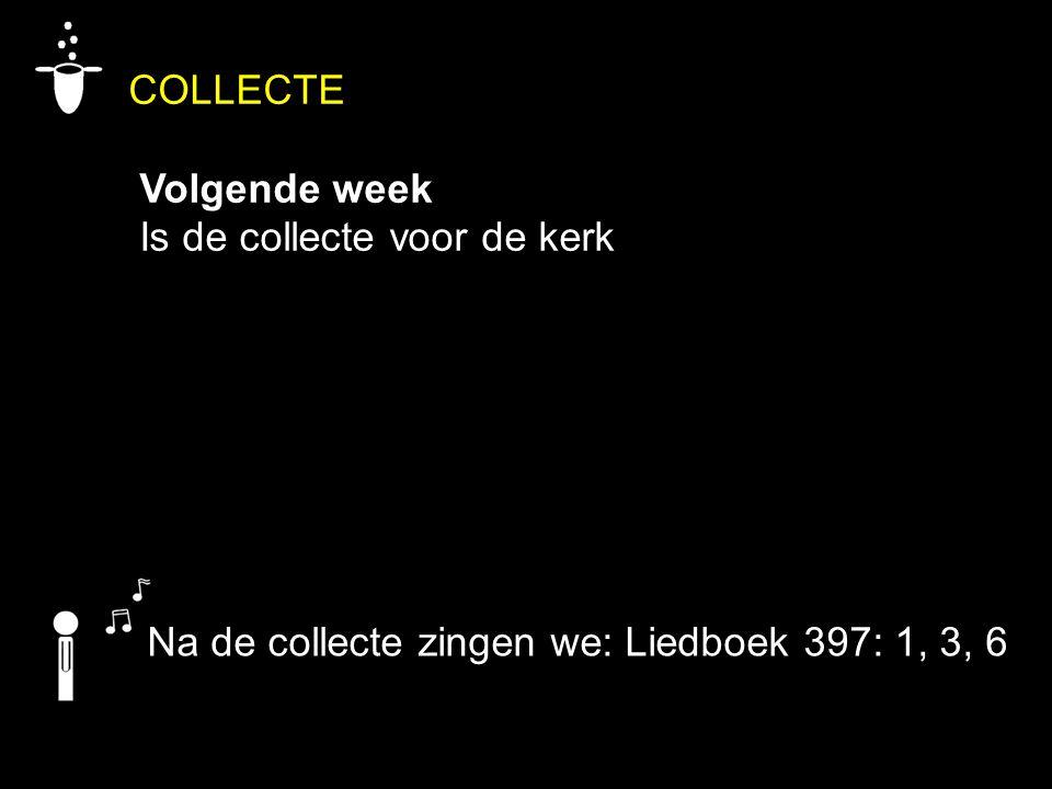 COLLECTE Volgende week Is de collecte voor de kerk Na de collecte zingen we: Liedboek 397: 1, 3, 6