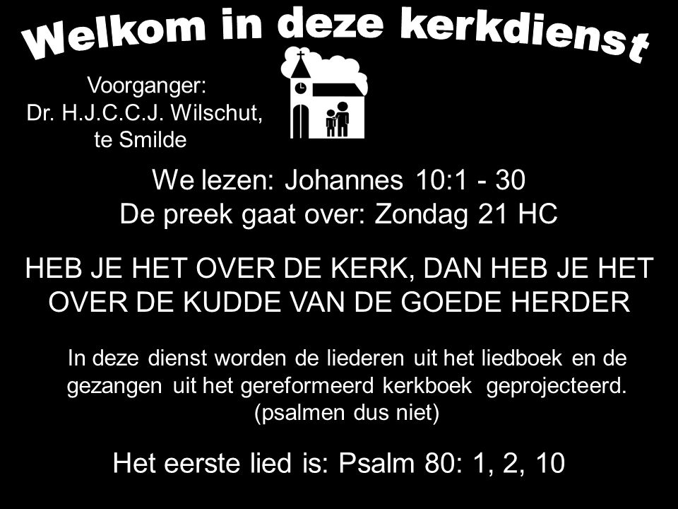 We lezen: Johannes 10:1 - 30 De preek gaat over: Zondag 21 HC HEB JE HET OVER DE KERK, DAN HEB JE HET OVER DE KUDDE VAN DE GOEDE HERDER Het eerste lie