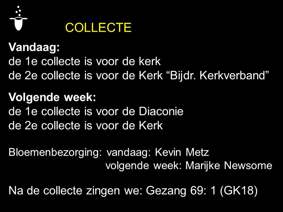 """COLLECTE Vandaag: de 1e collecte is voor de kerk de 2e collecte is voor de Kerk """"Bijdr. Kerkverband"""" Volgende week: de 1e collecte is voor de Diaconie"""