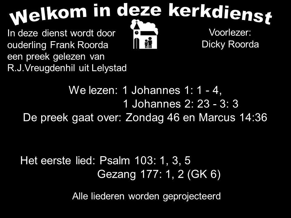 We lezen: 1 Johannes 1: 1 - 4, 1 Johannes 2: 23 - 3: 3 De preek gaat over: Zondag 46 en Marcus 14:36 Alle liederen worden geprojecteerd Het eerste lie