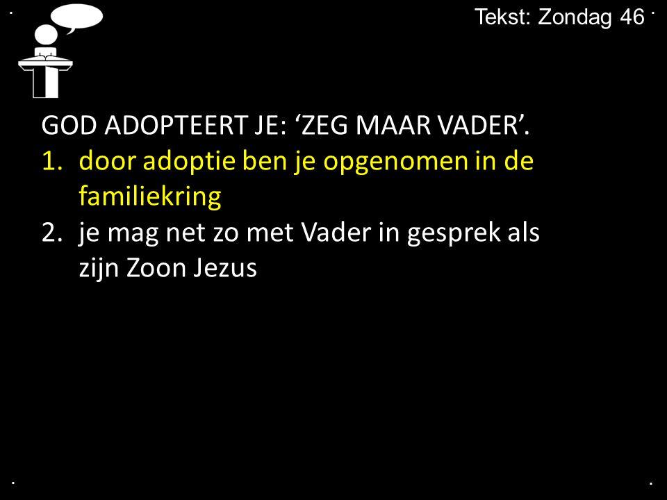 .... Tekst: Zondag 46 GOD ADOPTEERT JE: 'ZEG MAAR VADER'. 1.door adoptie ben je opgenomen in de familiekring 2.je mag net zo met Vader in gesprek als