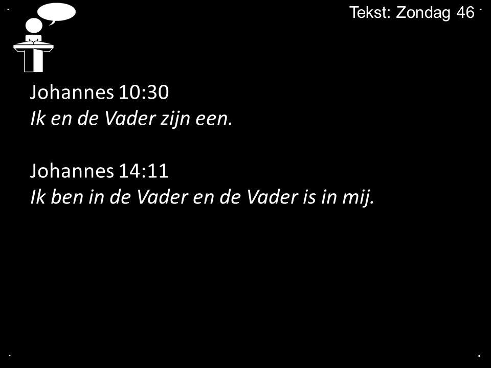 .... Tekst: Zondag 46 Johannes 10:30 Ik en de Vader zijn een. Johannes 14:11 Ik ben in de Vader en de Vader is in mij.