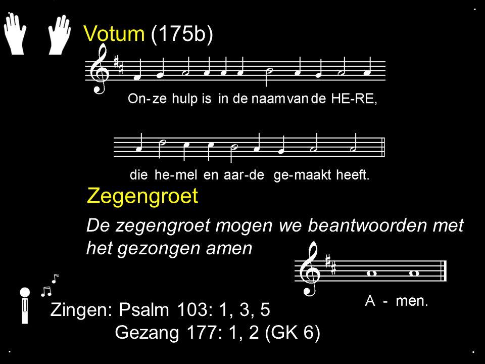 Votum (175b) Zegengroet De zegengroet mogen we beantwoorden met het gezongen amen Zingen: Psalm 103: 1, 3, 5 Gezang 177: 1, 2 (GK 6)....