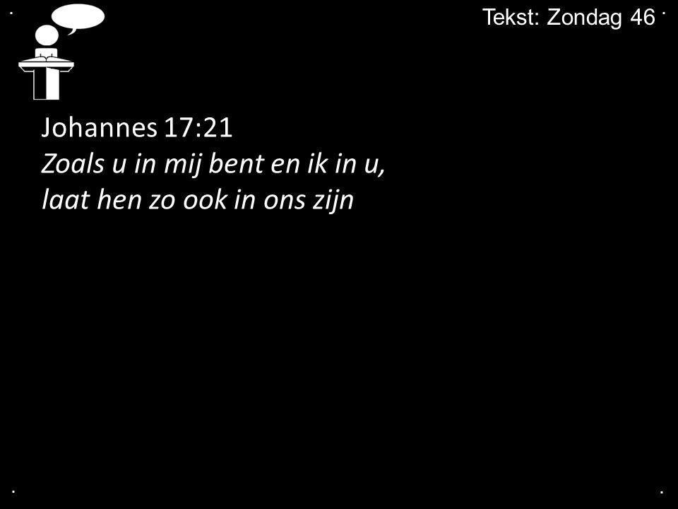 .... Tekst: Zondag 46 Johannes 17:21 Zoals u in mij bent en ik in u, laat hen zo ook in ons zijn