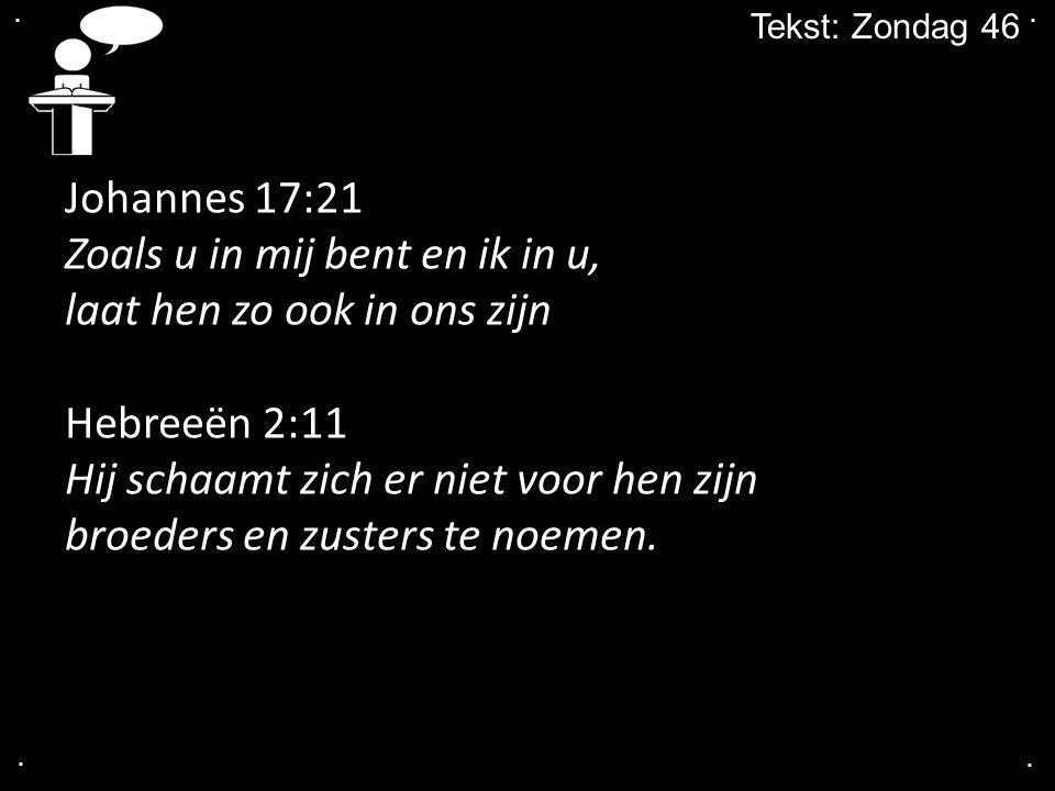 .... Tekst: Zondag 46 Johannes 17:21 Zoals u in mij bent en ik in u, laat hen zo ook in ons zijn Hebreeën 2:11 Hij schaamt zich er niet voor hen zijn