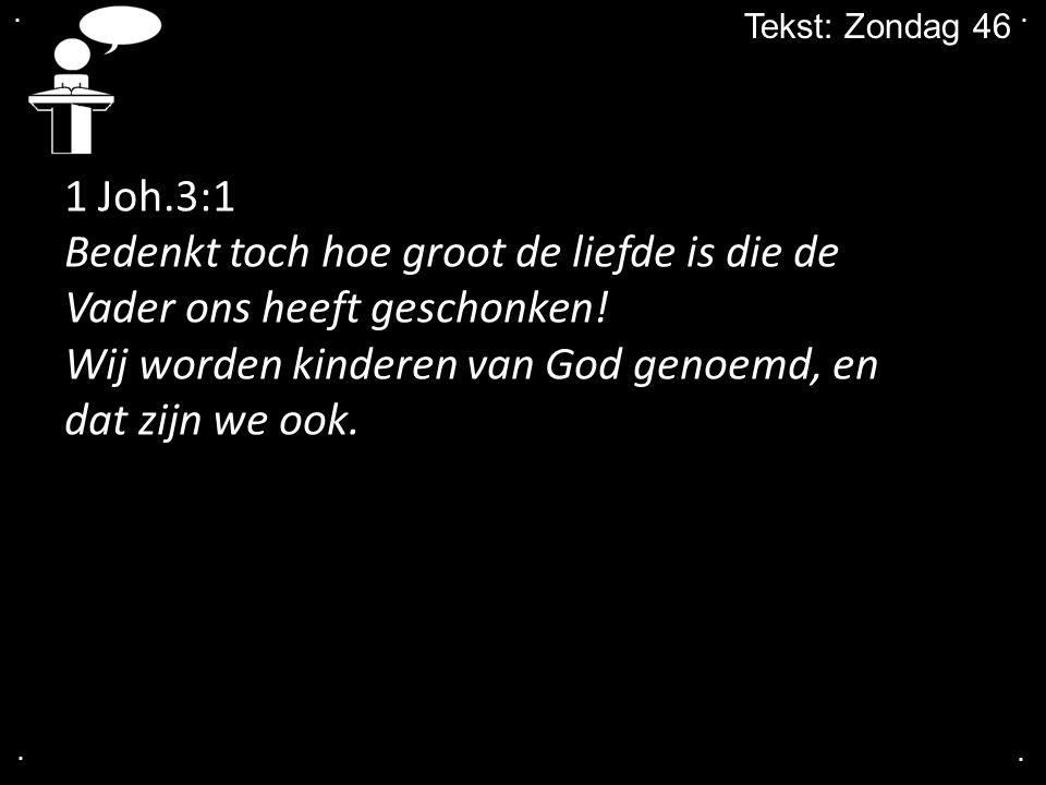 .... Tekst: Zondag 46 1 Joh.3:1 Bedenkt toch hoe groot de liefde is die de Vader ons heeft geschonken! Wij worden kinderen van God genoemd, en dat zij