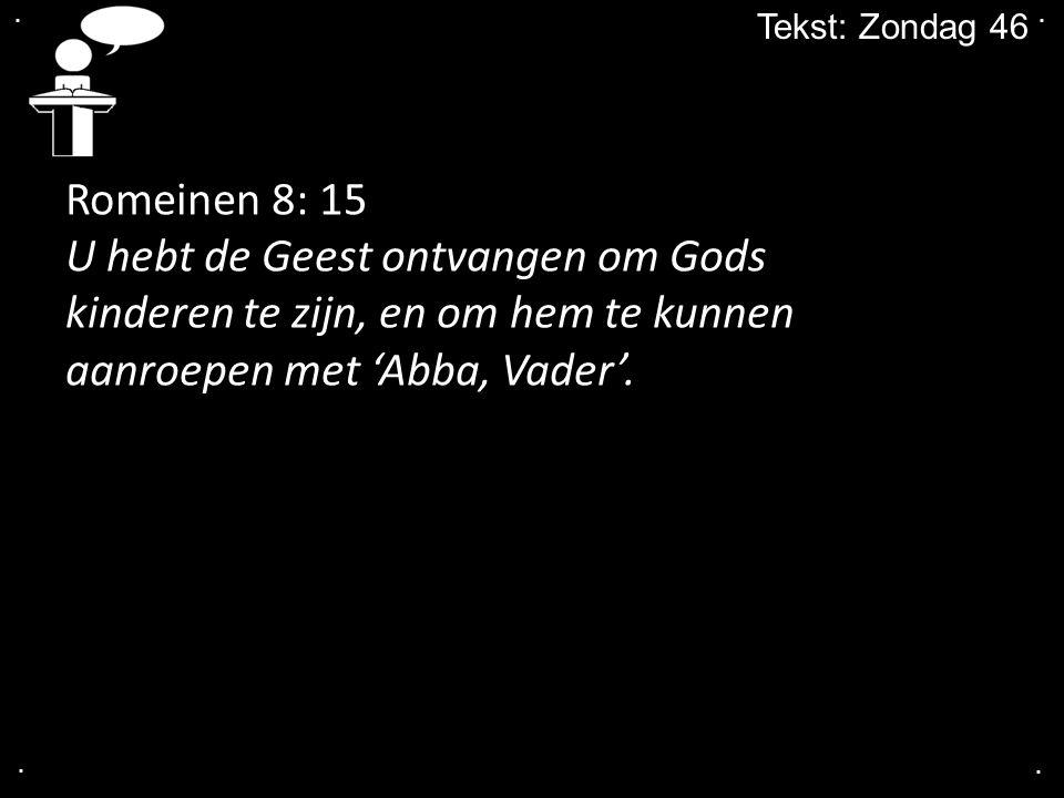 .... Tekst: Zondag 46 Romeinen 8: 15 U hebt de Geest ontvangen om Gods kinderen te zijn, en om hem te kunnen aanroepen met 'Abba, Vader'.