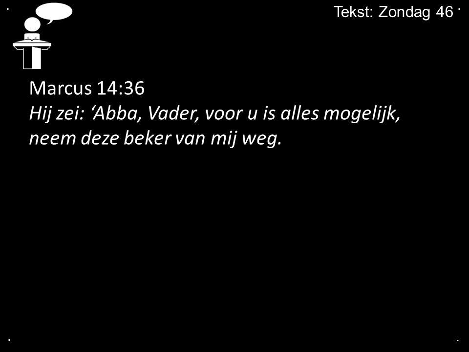 .... Tekst: Zondag 46 Marcus 14:36 Hij zei: 'Abba, Vader, voor u is alles mogelijk, neem deze beker van mij weg.