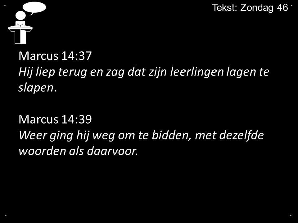 .... Tekst: Zondag 46 Marcus 14:37 Hij liep terug en zag dat zijn leerlingen lagen te slapen. Marcus 14:39 Weer ging hij weg om te bidden, met dezelfd