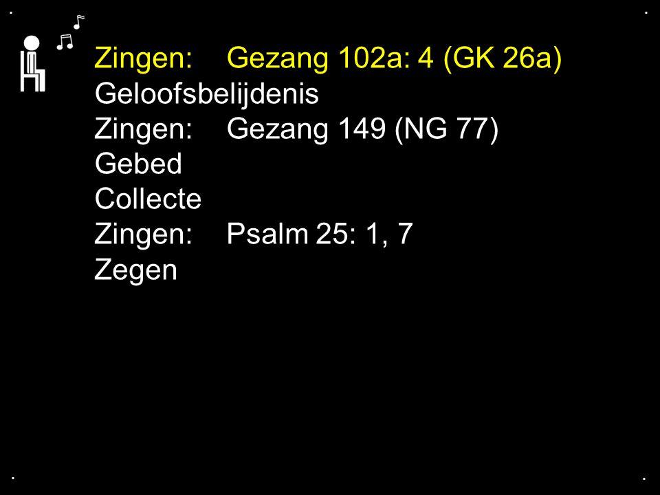 .... Zingen: Gezang 102a: 4 (GK 26a) Geloofsbelijdenis Zingen:Gezang 149 (NG 77) Gebed Collecte Zingen:Psalm 25: 1, 7 Zegen