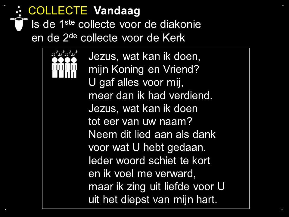 .... COLLECTE Vandaag Is de 1 ste collecte voor de diakonie en de 2 de collecte voor de Kerk Jezus, wat kan ik doen, mijn Koning en Vriend? U gaf alle
