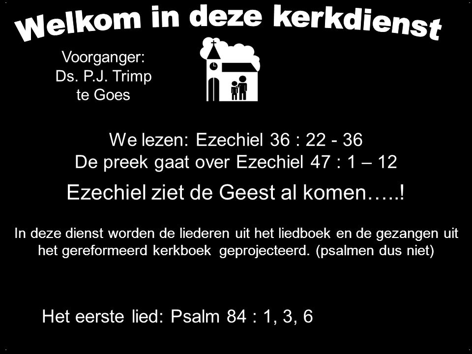 We lezen: Ezechiel 36 : 22 - 36 De preek gaat over Ezechiel 47 : 1 – 12 Ezechiel ziet de Geest al komen…..! Het eerste lied: Psalm 84 : 1, 3, 6 In dez
