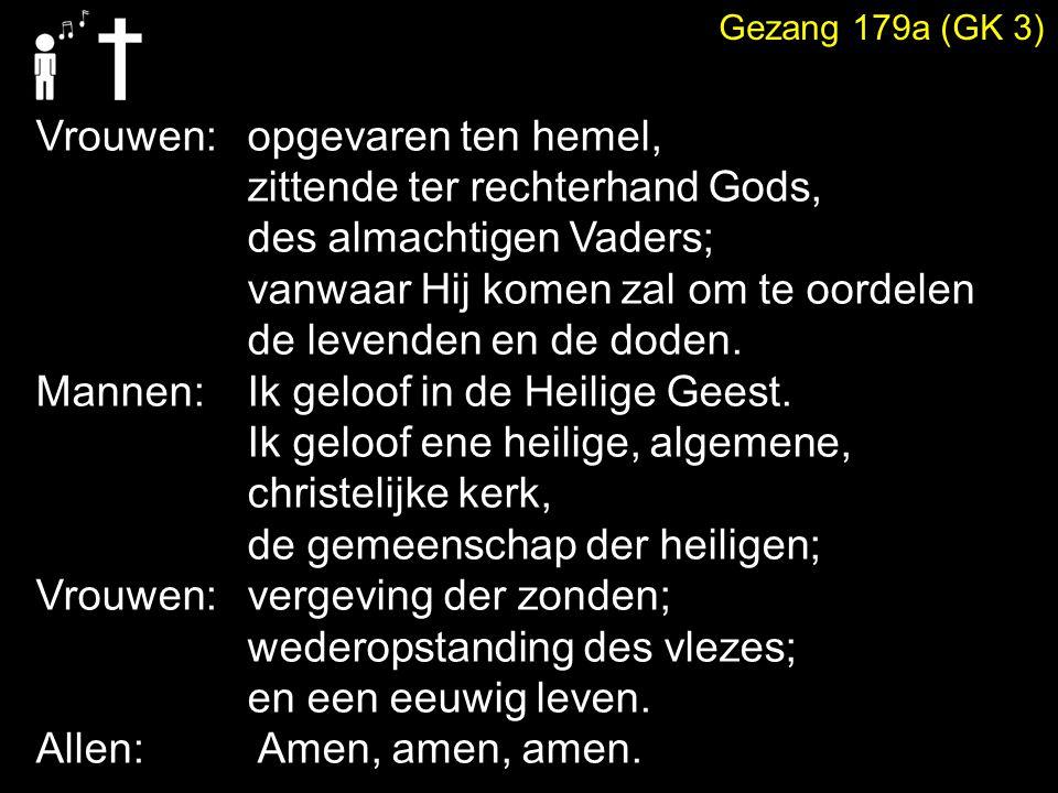 Gezang 179a (GK 3) Vrouwen:opgevaren ten hemel, zittende ter rechterhand Gods, des almachtigen Vaders; vanwaar Hij komen zal om te oordelen de levende