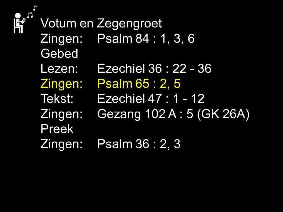 Votum en Zegengroet Zingen:Psalm 84 : 1, 3, 6 Gebed Lezen: Ezechiel 36 : 22 - 36 Zingen:Psalm 65 : 2, 5 Tekst: Ezechiel 47 : 1 - 12 Zingen:Gezang 102 A : 5 (GK 26A) Preek Zingen:Psalm 36 : 2, 3