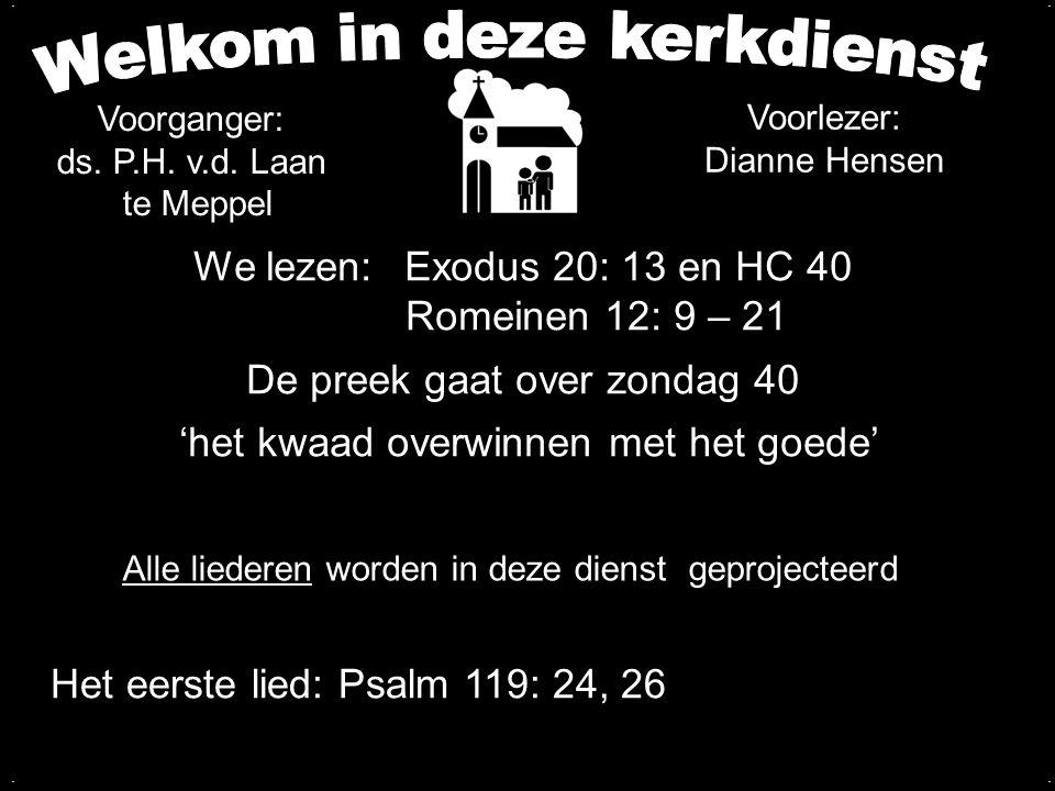 We lezen: Exodus 20: 13 en HC 40 Romeinen 12: 9 – 21 De preek gaat over zondag 40 'het kwaad overwinnen met het goede'.... Alle liederen worden in dez