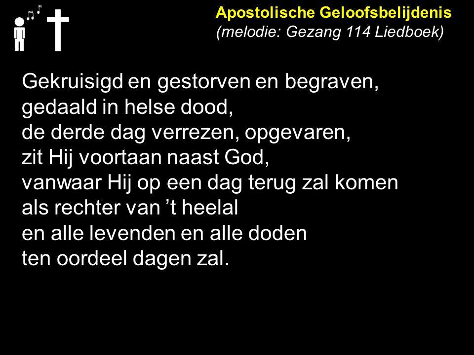 Apostolische Geloofsbelijdenis (melodie: Gezang 114 Liedboek) Gekruisigd en gestorven en begraven, gedaald in helse dood, de derde dag verrezen, opgev