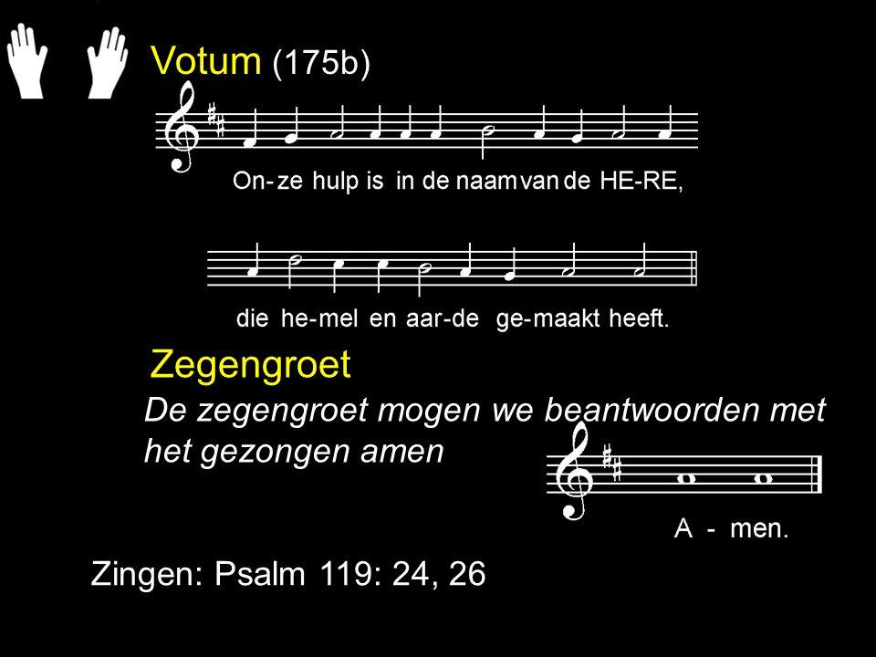 Votum (175b) Zegengroet Zingen: Psalm 119: 24, 26 De zegengroet mogen we beantwoorden met het gezongen amen