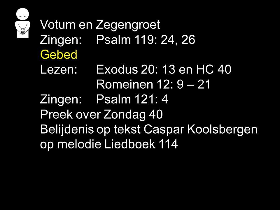 Votum en Zegengroet Zingen:Psalm 119: 24, 26 Gebed Lezen:Exodus 20: 13 en HC 40 Romeinen 12: 9 – 21 Zingen:Psalm 121: 4 Preek over Zondag 40 Belijdenis op tekst Caspar Koolsbergen op melodie Liedboek 114