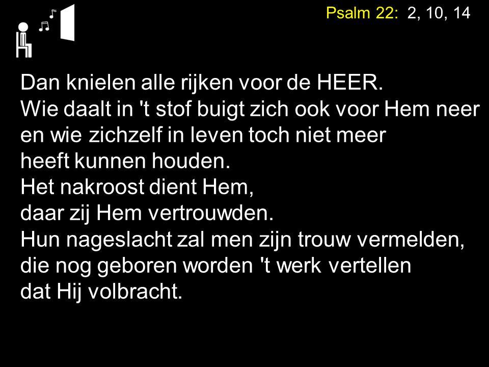 Psalm 22: 2, 10, 14 Dan knielen alle rijken voor de HEER. Wie daalt in 't stof buigt zich ook voor Hem neer en wie zichzelf in leven toch niet meer he