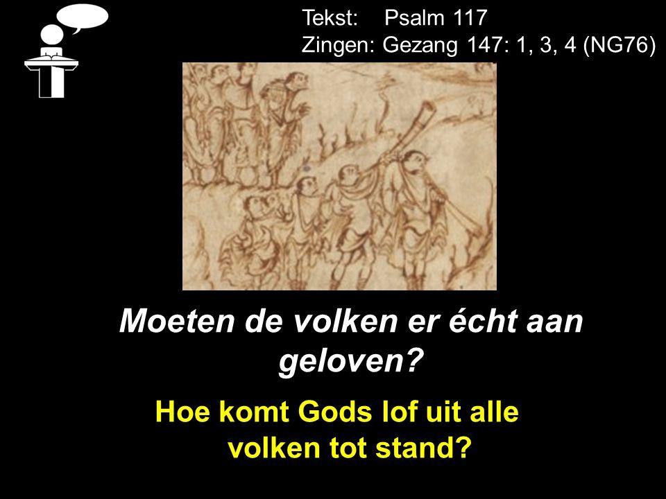 Tekst: Psalm 117 Zingen: Gezang 147: 1, 3, 4 (NG76) Moeten de volken er écht aan geloven? Hoe komt Gods lof uit alle volken tot stand?