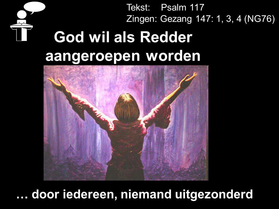 Tekst: Psalm 117 Zingen: Gezang 147: 1, 3, 4 (NG76) God wil als Redder aangeroepen worden … door iedereen, niemand uitgezonderd