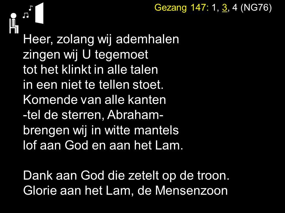 Gezang 147: 1, 3, 4 (NG76) Heer, zolang wij ademhalen zingen wij U tegemoet tot het klinkt in alle talen in een niet te tellen stoet. Komende van alle