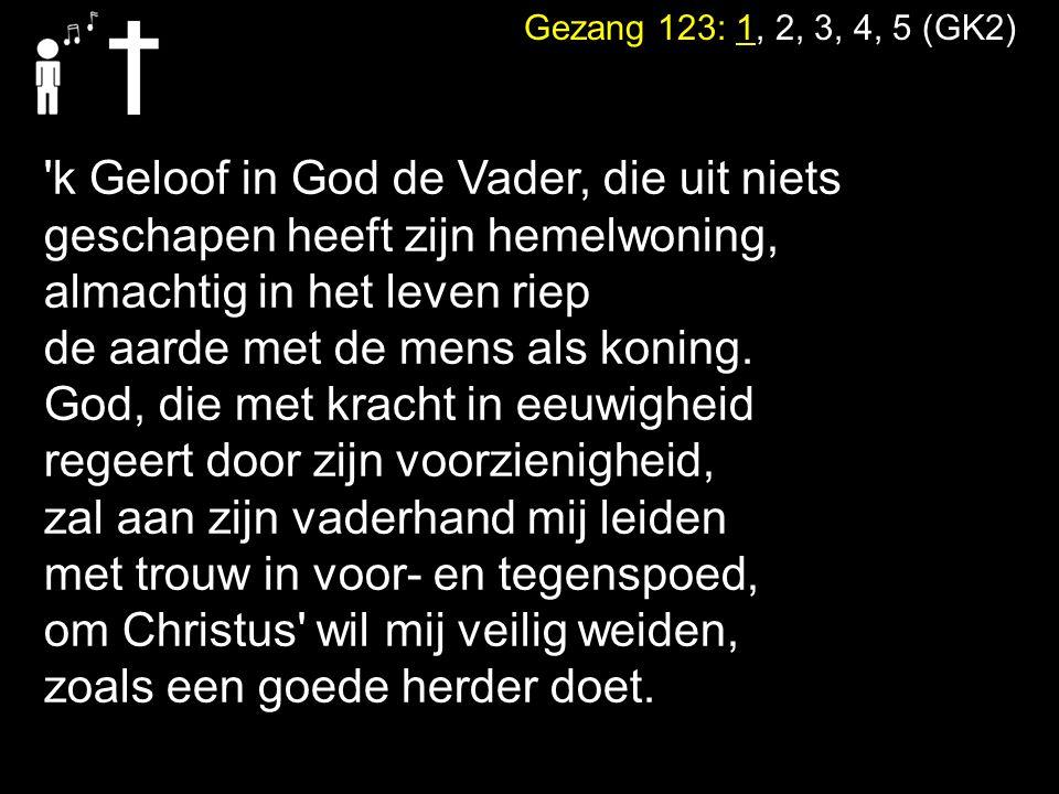 Gezang 123: 1, 2, 3, 4, 5 (GK2) 'k Geloof in God de Vader, die uit niets geschapen heeft zijn hemelwoning, almachtig in het leven riep de aarde met de