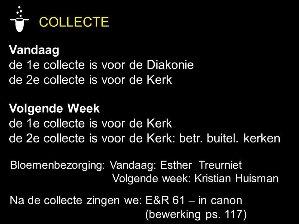 COLLECTE Vandaag de 1e collecte is voor de Diakonie de 2e collecte is voor de Kerk Volgende Week de 1e collecte is voor de Kerk de 2e collecte is voor