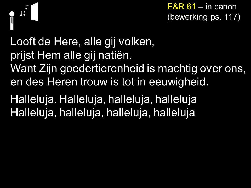 neemt het water des levens om niet. E&R 61 – in canon (bewerking ps. 117) Looft de Here, alle gij volken, prijst Hem alle gij natiën. Want Zijn goeder