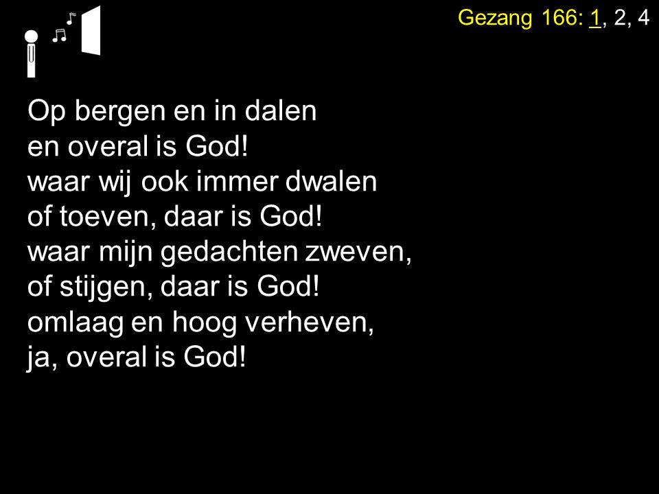 Gezang 166: 1, 2, 4 Op bergen en in dalen en overal is God! waar wij ook immer dwalen of toeven, daar is God! waar mijn gedachten zweven, of stijgen,