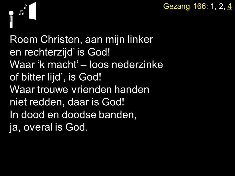 Gezang 166: 1, 2, 4 Roem Christen, aan mijn linker en rechterzijd' is God! Waar 'k macht' – loos nederzinke of bitter lijd', is God! Waar trouwe vrien