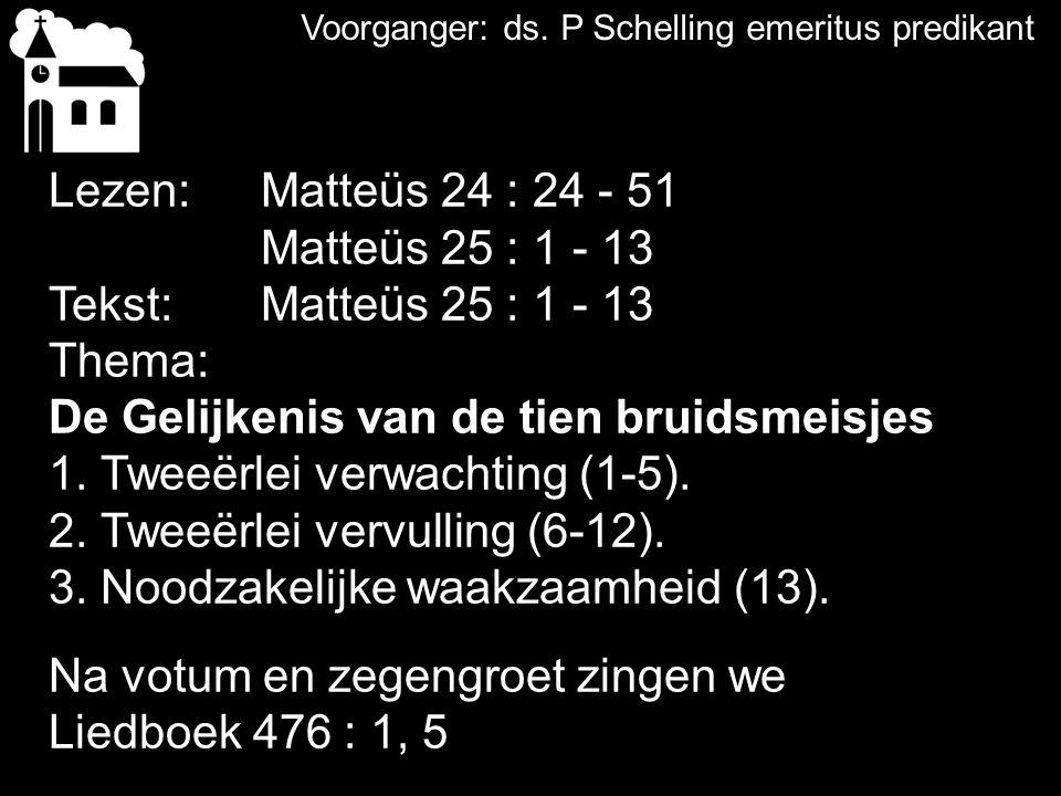Lezen:Matteüs 24 : 24 - 51 Matteüs 25 : 1 - 13 Tekst: Matteüs 25 : 1 - 13 Thema: De Gelijkenis van de tien bruidsmeisjes 1. Tweeërlei verwachting (1-5