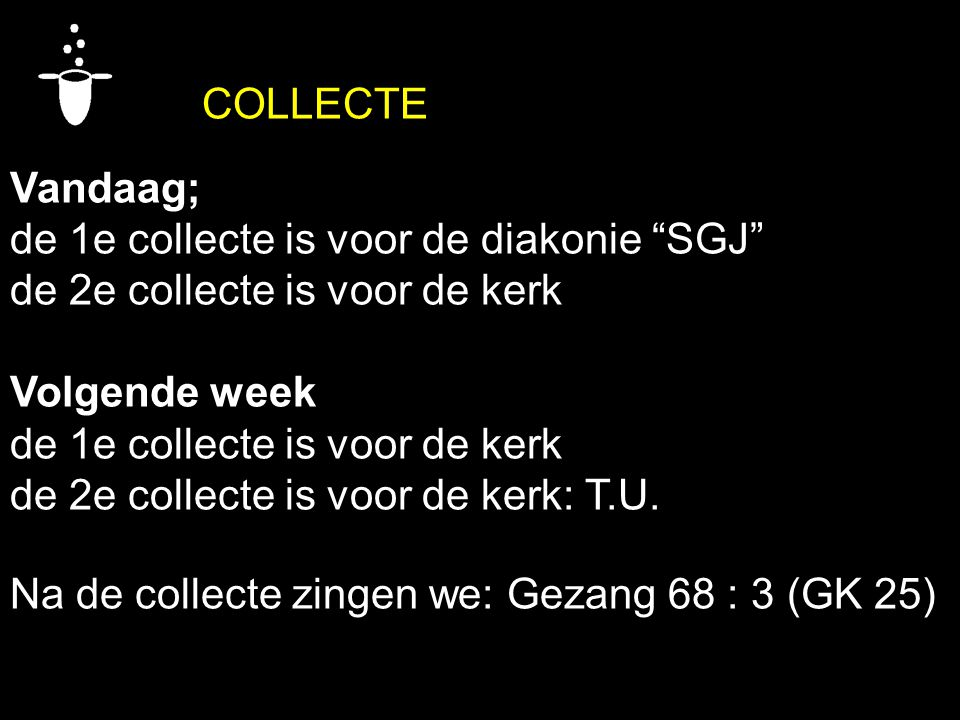 COLLECTE Vandaag; de 1e collecte is voor de diakonie SGJ de 2e collecte is voor de kerk Volgende week de 1e collecte is voor de kerk de 2e collecte is voor de kerk: T.U.