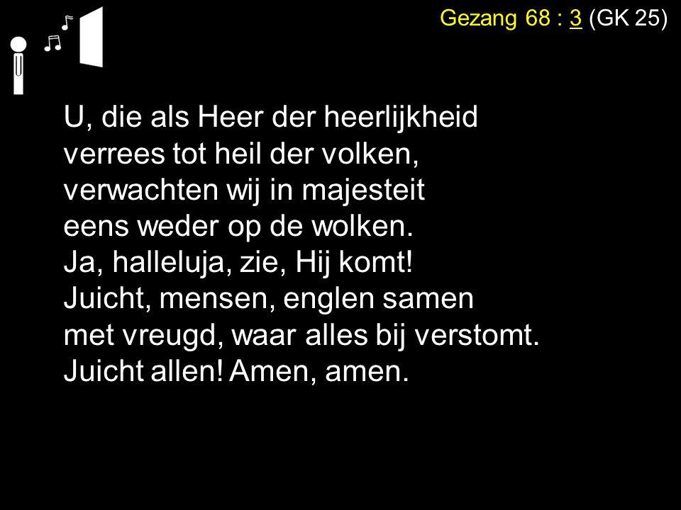 Gezang 68 : 3 (GK 25) U, die als Heer der heerlijkheid verrees tot heil der volken, verwachten wij in majesteit eens weder op de wolken. Ja, halleluja